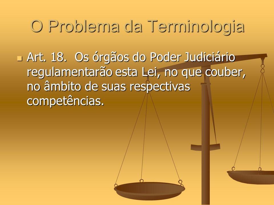 O Problema da Terminologia Art. 18. Os órgãos do Poder Judiciário regulamentarão esta Lei, no que couber, no âmbito de suas respectivas competências.