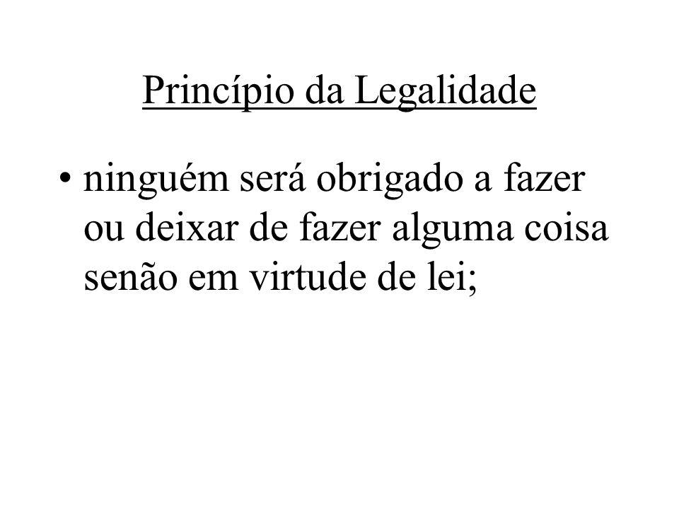 Princípio da Legalidade ninguém será obrigado a fazer ou deixar de fazer alguma coisa senão em virtude de lei;