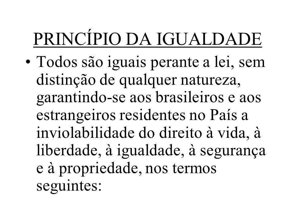 PRINCÍPIO DA IGUALDADE Todos são iguais perante a lei, sem distinção de qualquer natureza, garantindo-se aos brasileiros e aos estrangeiros residentes no País a inviolabilidade do direito à vida, à liberdade, à igualdade, à segurança e à propriedade, nos termos seguintes: