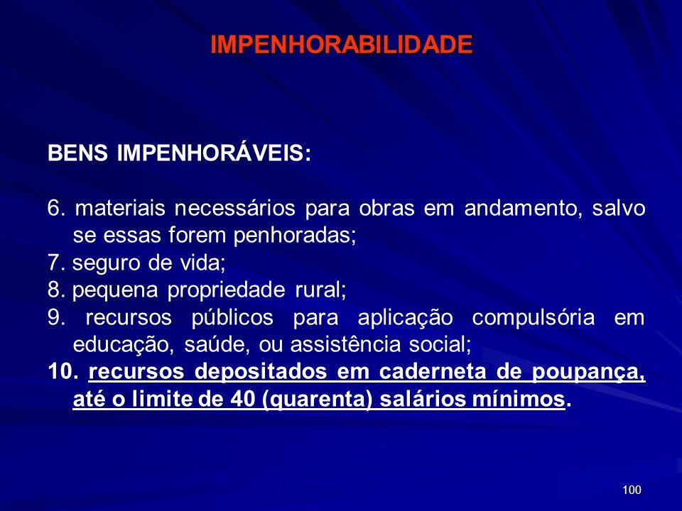 100 BENS IMPENHORÁVEIS: 6. materiais necessários para obras em andamento, salvo se essas forem penhoradas; 7. seguro de vida; 8. pequena propriedade r