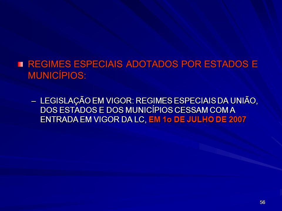 56 REGIMES ESPECIAIS ADOTADOS POR ESTADOS E MUNICÍPIOS: –LEGISLAÇÃO EM VIGOR: REGIMES ESPECIAIS DA UNIÃO, DOS ESTADOS E DOS MUNICÍPIOS CESSAM COM A EN