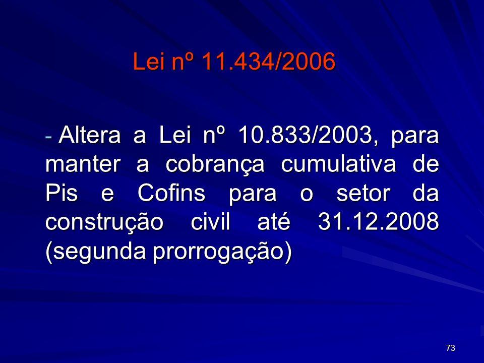 73 Lei nº 11.434/2006 - Altera a Lei nº 10.833/2003, para manter a cobrança cumulativa de Pis e Cofins para o setor da construção civil até 31.12.2008