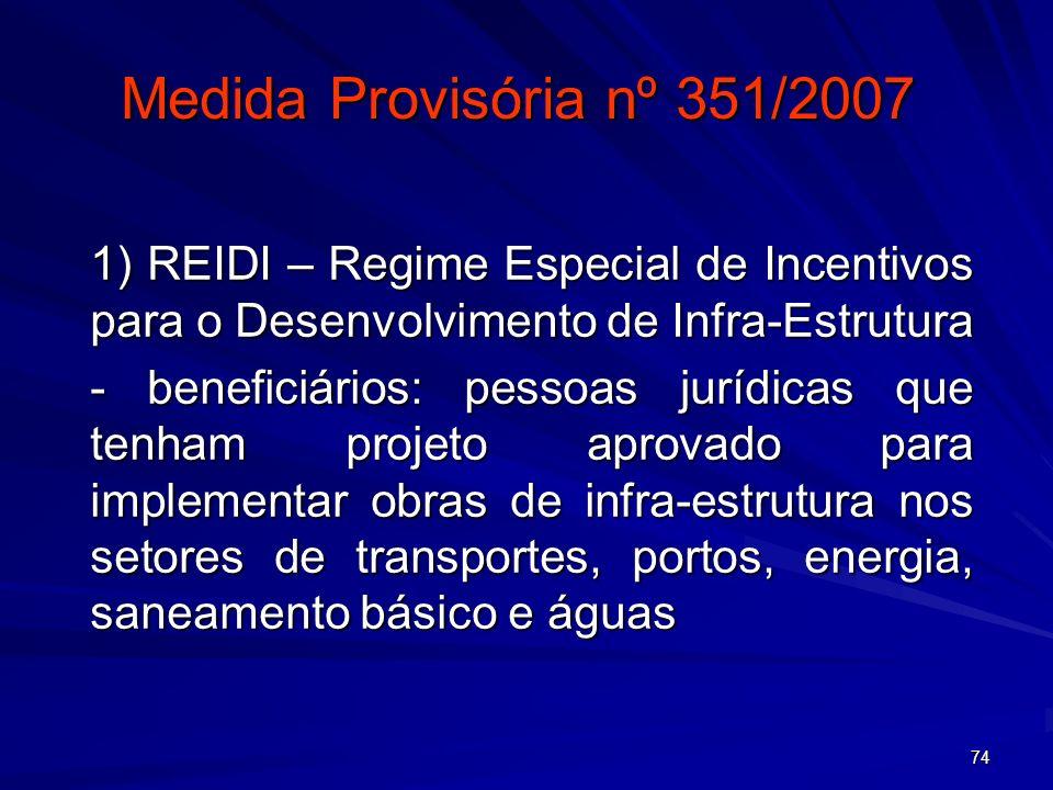 74 Medida Provisória nº 351/2007 1) REIDI – Regime Especial de Incentivos para o Desenvolvimento de Infra-Estrutura - beneficiários: pessoas jurídicas