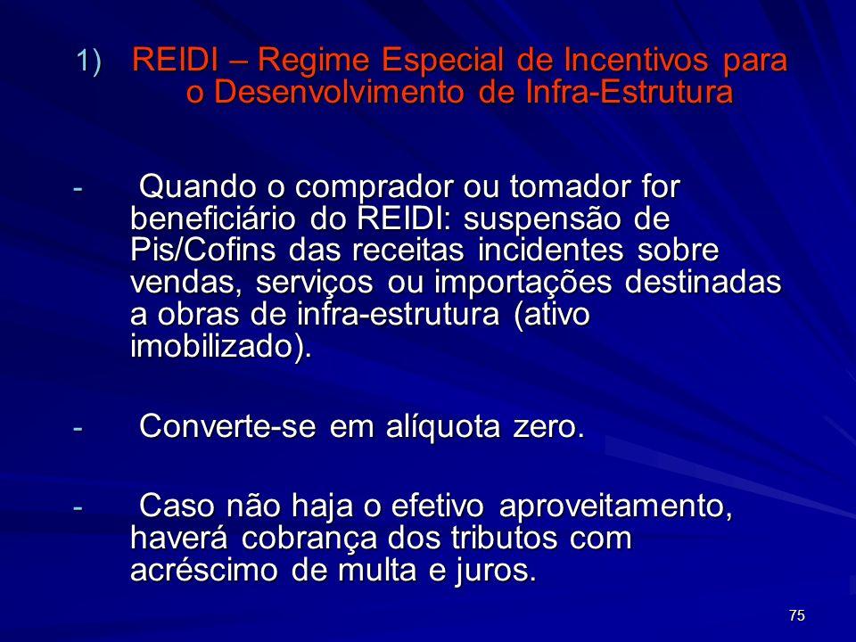 75 1) REIDI – Regime Especial de Incentivos para o Desenvolvimento de Infra-Estrutura - Quando o comprador ou tomador for beneficiário do REIDI: suspe