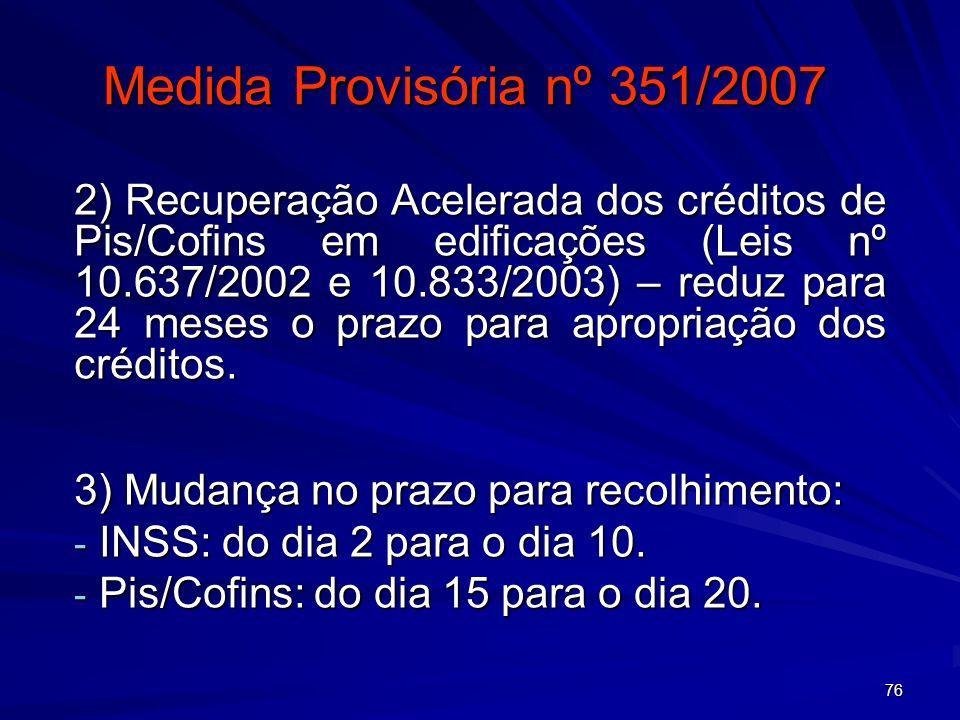 76 Medida Provisória nº 351/2007 2) Recuperação Acelerada dos créditos de Pis/Cofins em edificações (Leis nº 10.637/2002 e 10.833/2003) – reduz para 2