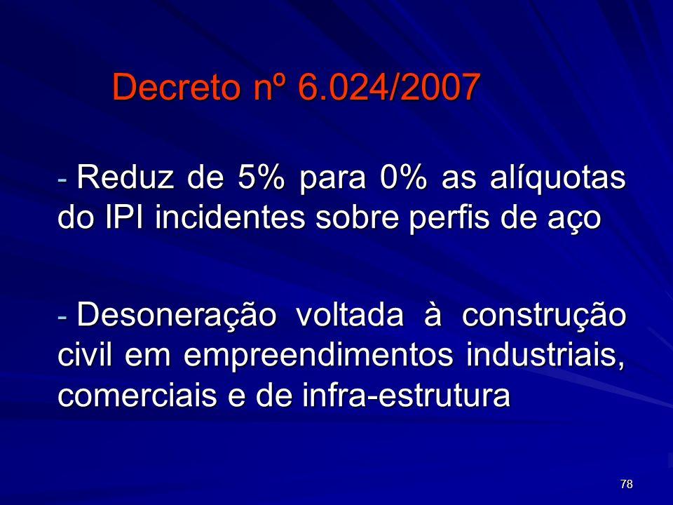 78 Decreto nº 6.024/2007 - Reduz de 5% para 0% as alíquotas do IPI incidentes sobre perfis de aço - Desoneração voltada à construção civil em empreend