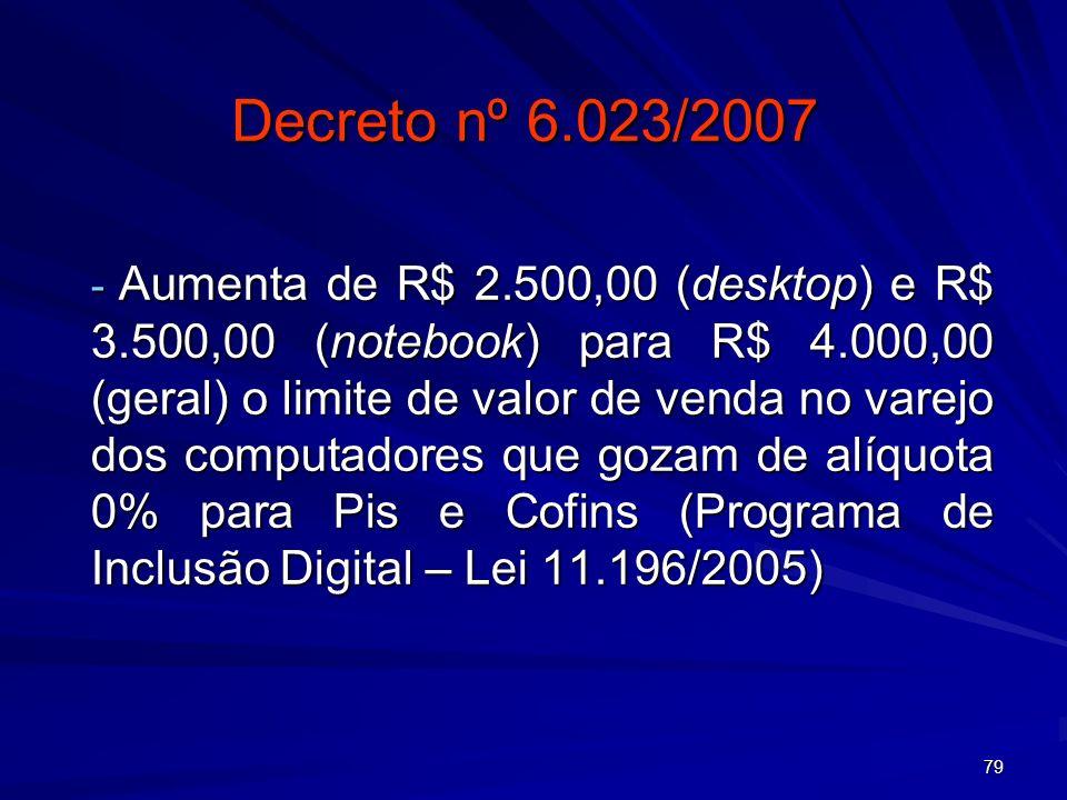 79 Decreto nº 6.023/2007 - Aumenta de R$ 2.500,00 (desktop) e R$ 3.500,00 (notebook) para R$ 4.000,00 (geral) o limite de valor de venda no varejo dos