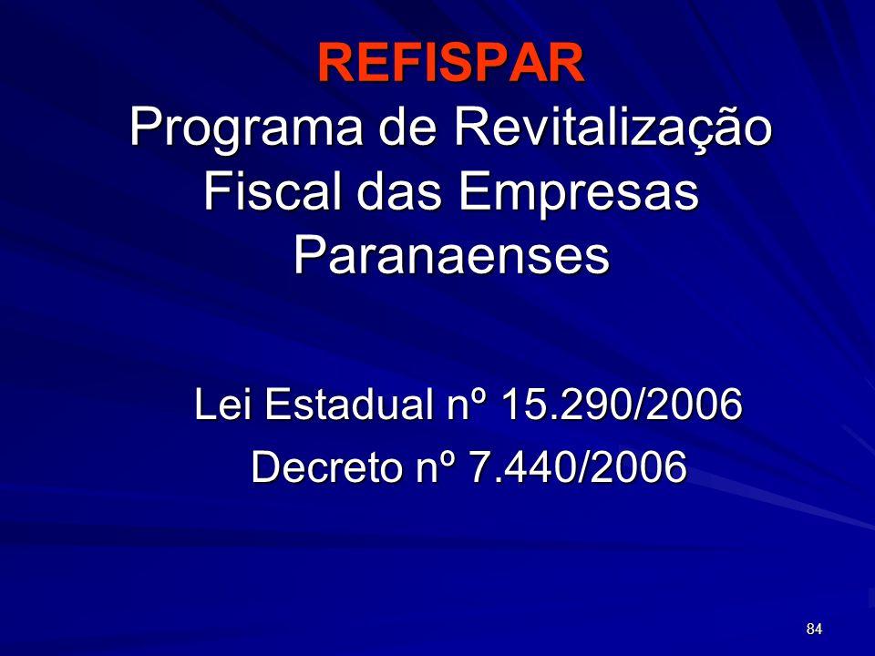 84 REFISPAR Programa de Revitalização Fiscal das Empresas Paranaenses Lei Estadual nº 15.290/2006 Decreto nº 7.440/2006