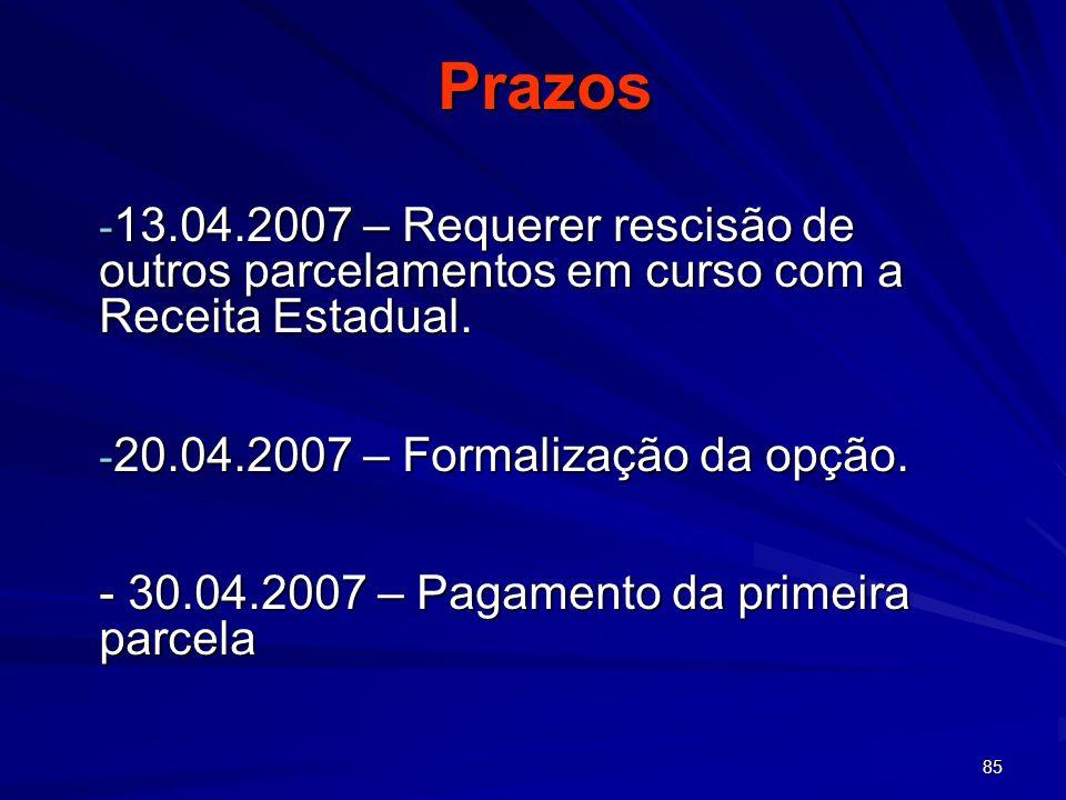 85 Prazos - 13.04.2007 – Requerer rescisão de outros parcelamentos em curso com a Receita Estadual. - 20.04.2007 – Formalização da opção. - 30.04.2007