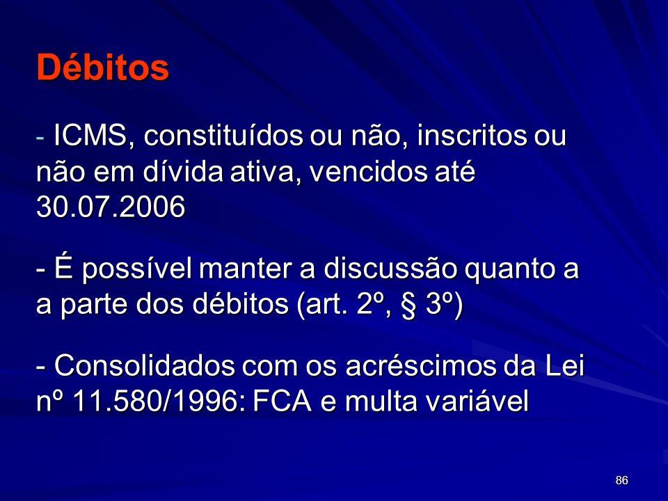86 Débitos - ICMS, constituídos ou não, inscritos ou não em dívida ativa, vencidos até 30.07.2006 - É possível manter a discussão quanto a a parte dos