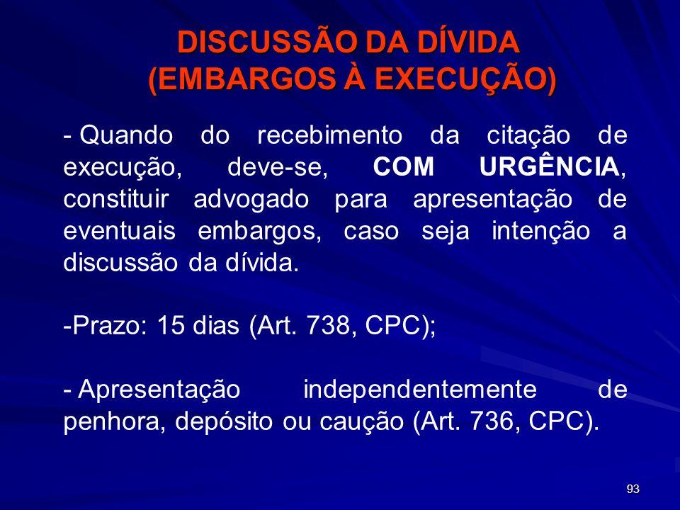 93 - - Quando do recebimento da citação de execução, deve-se, COM URGÊNCIA, constituir advogado para apresentação de eventuais embargos, caso seja int