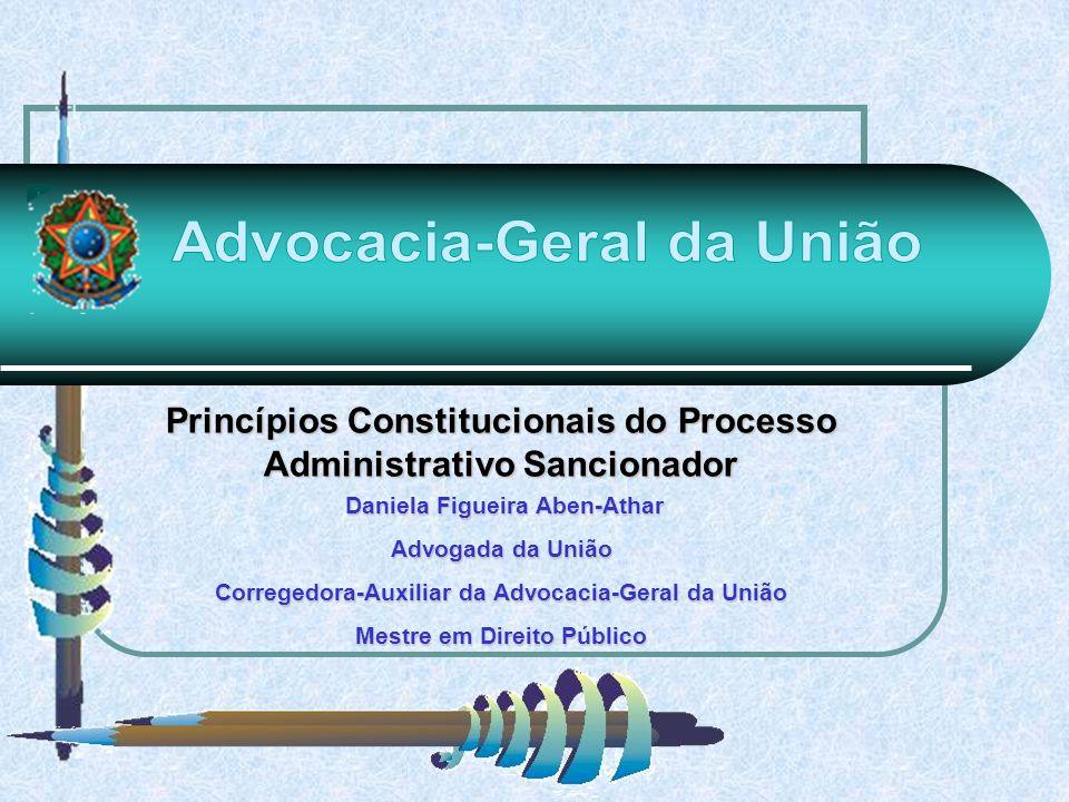 Princípios Constitucionais do Processo Administrativo Sancionador Daniela Figueira Aben-Athar Advogada da União Corregedora-Auxiliar da Advocacia-Gera