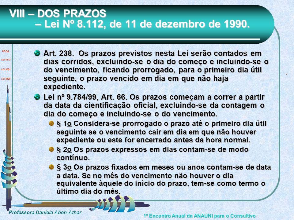 Professora Daniela Aben-Athar 1º Encontro Anual da ANAUNI para o Consultivo VIII – DOS PRAZOS – Lei Nº 8.112, de 11 de dezembro de 1990. Art. 238. Os