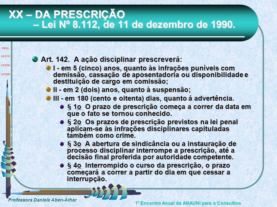 Professora Daniela Aben-Athar 1º Encontro Anual da ANAUNI para o Consultivo XX – DA PRESCRIÇÃO – Lei Nº 8.112, de 11 de dezembro de 1990. Art. 142. A