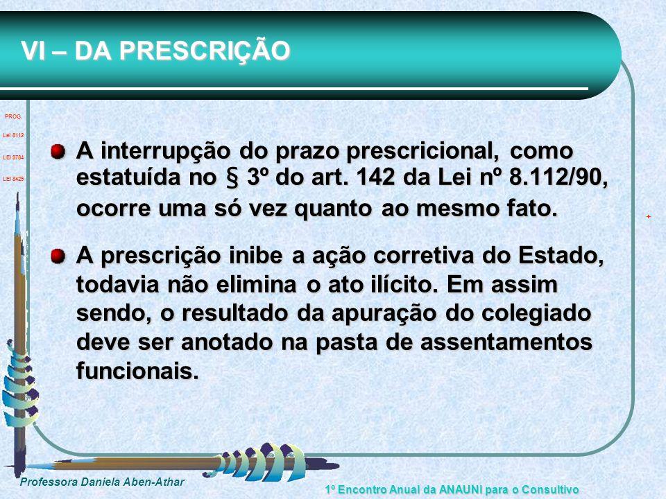 Professora Daniela Aben-Athar 1º Encontro Anual da ANAUNI para o Consultivo VI – DA PRESCRIÇÃO A interrupção do prazo prescricional, como estatuída no