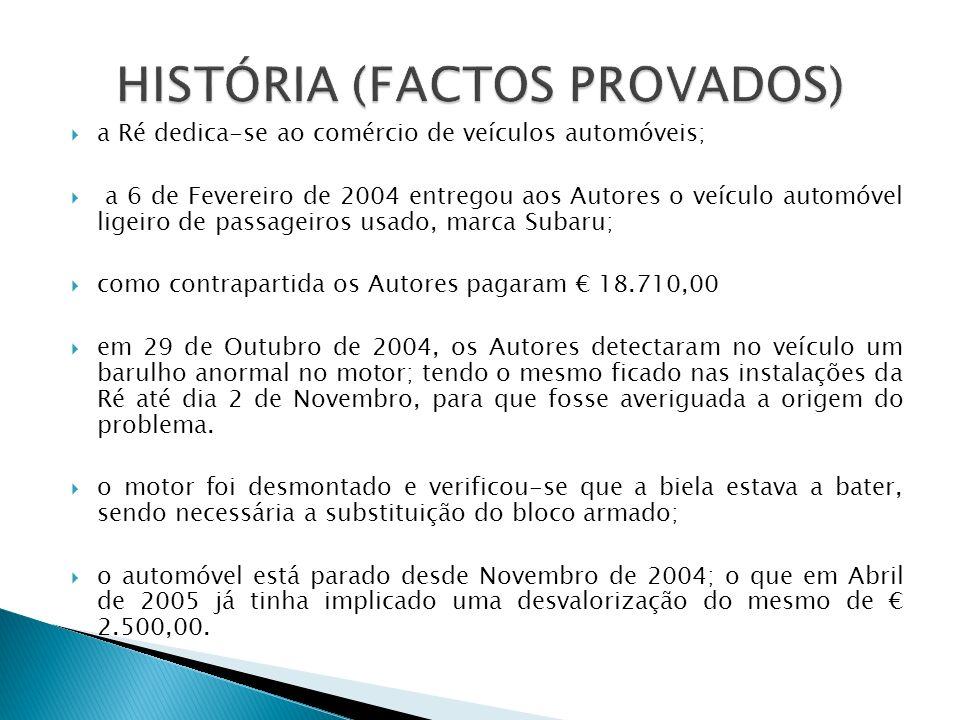 a Ré dedica-se ao comércio de veículos automóveis; a 6 de Fevereiro de 2004 entregou aos Autores o veículo automóvel ligeiro de passageiros usado, marca Subaru; como contrapartida os Autores pagaram 18.710,00 em 29 de Outubro de 2004, os Autores detectaram no veículo um barulho anormal no motor; tendo o mesmo ficado nas instalações da Ré até dia 2 de Novembro, para que fosse averiguada a origem do problema.