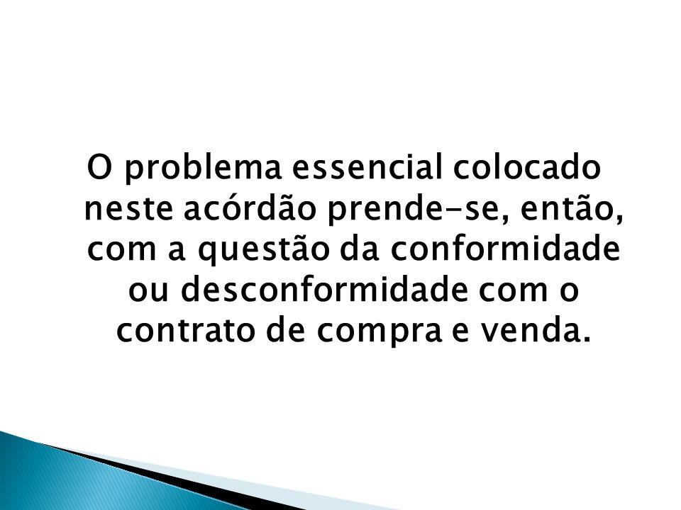 O problema essencial colocado neste acórdão prende-se, então, com a questão da conformidade ou desconformidade com o contrato de compra e venda.