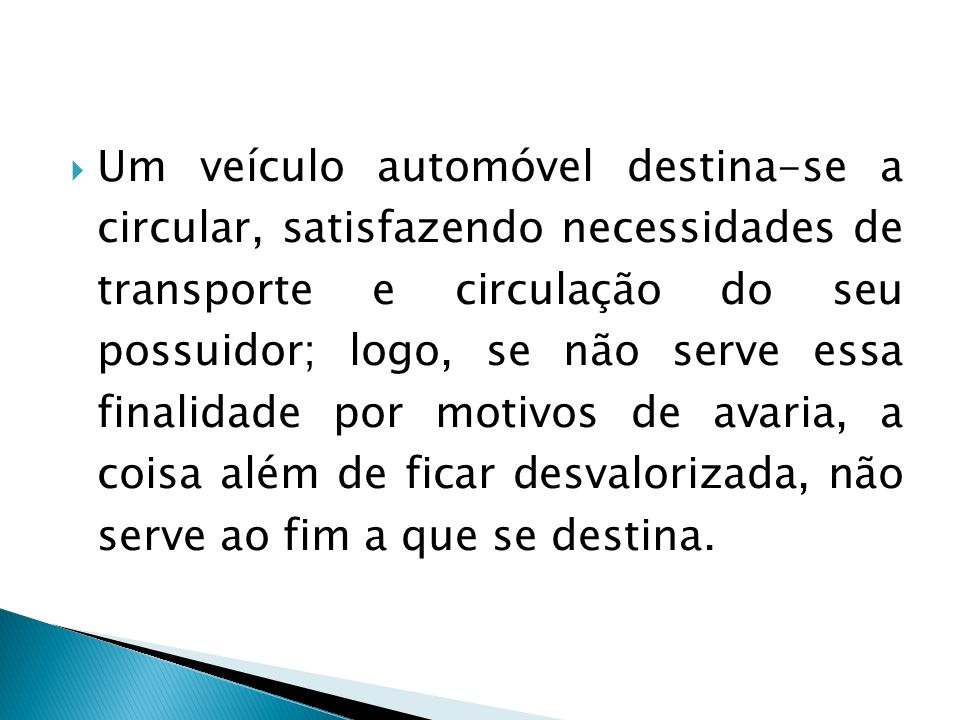 Um veículo automóvel destina-se a circular, satisfazendo necessidades de transporte e circulação do seu possuidor; logo, se não serve essa finalidade por motivos de avaria, a coisa além de ficar desvalorizada, não serve ao fim a que se destina.