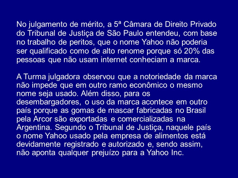 No julgamento de mérito, a 5ª Câmara de Direito Privado do Tribunal de Justiça de São Paulo entendeu, com base no trabalho de peritos, que o nome Yahoo não poderia ser qualificado como de alto renome porque só 20% das pessoas que não usam internet conheciam a marca.