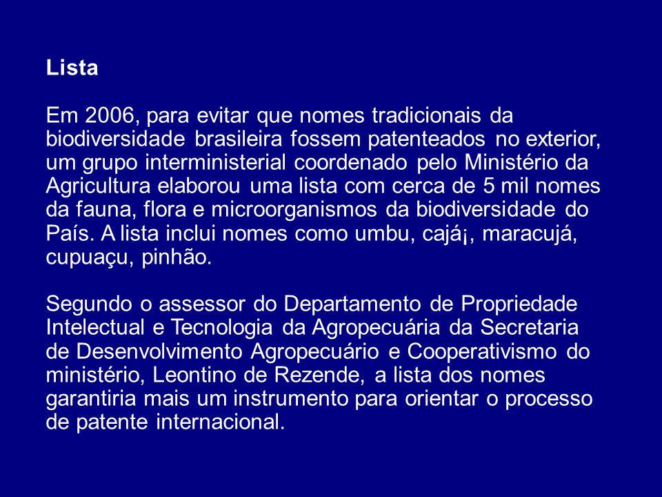 Lista Em 2006, para evitar que nomes tradicionais da biodiversidade brasileira fossem patenteados no exterior, um grupo interministerial coordenado pelo Ministério da Agricultura elaborou uma lista com cerca de 5 mil nomes da fauna, flora e microorganismos da biodiversidade do País.