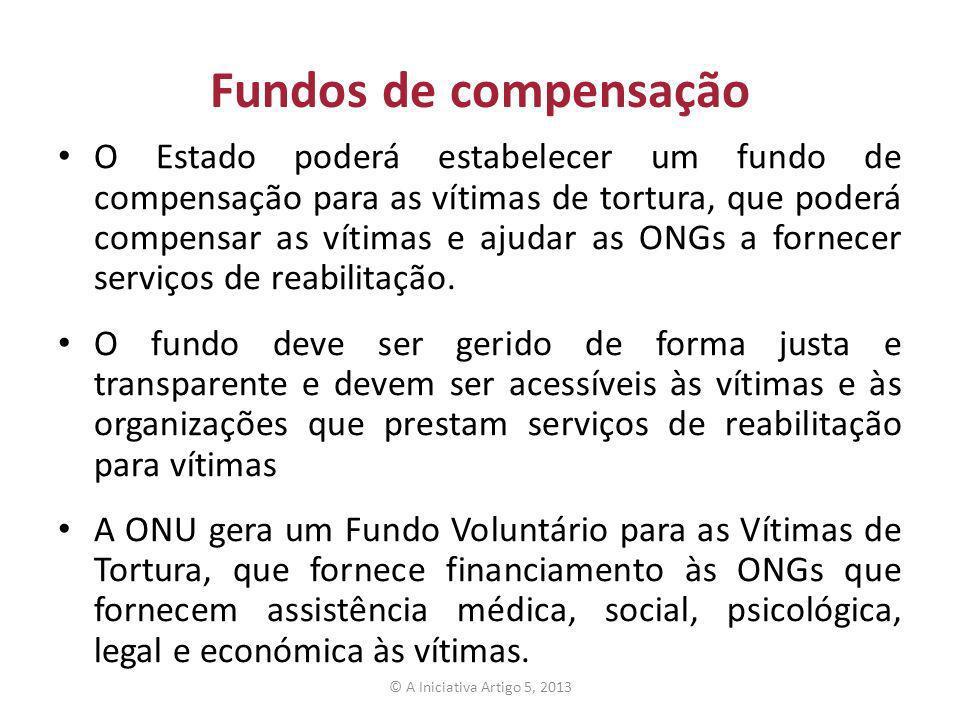 Fundos de compensação O Estado poderá estabelecer um fundo de compensação para as vítimas de tortura, que poderá compensar as vítimas e ajudar as ONGs a fornecer serviços de reabilitação.