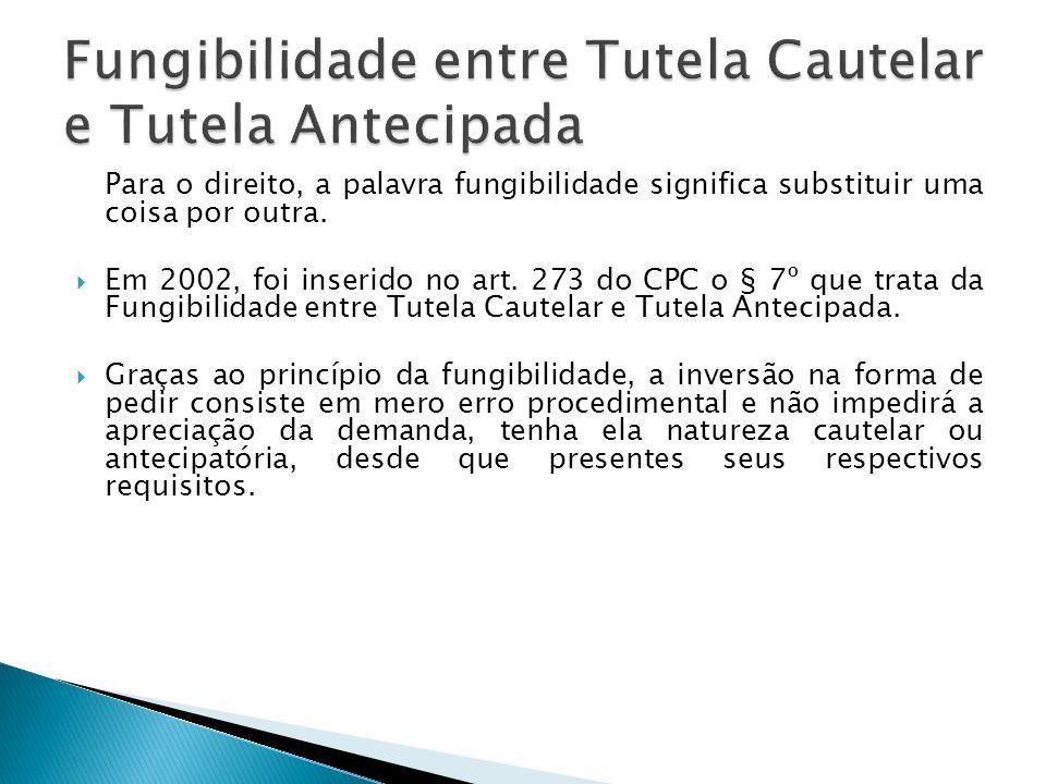 Para o direito, a palavra fungibilidade significa substituir uma coisa por outra. Em 2002, foi inserido no art. 273 do CPC o § 7º que trata da Fungibi