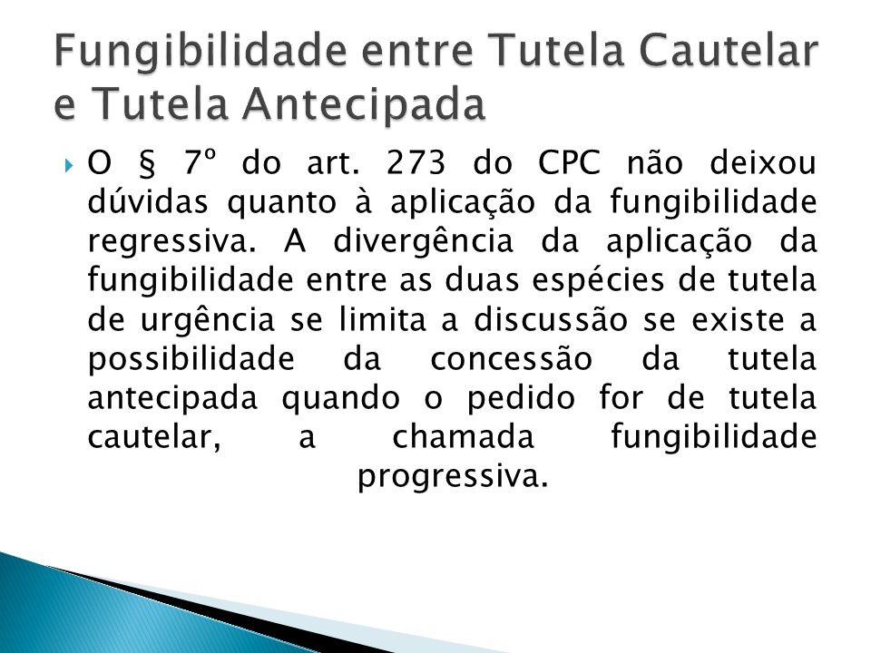 O § 7º do art. 273 do CPC não deixou dúvidas quanto à aplicação da fungibilidade regressiva. A divergência da aplicação da fungibilidade entre as duas