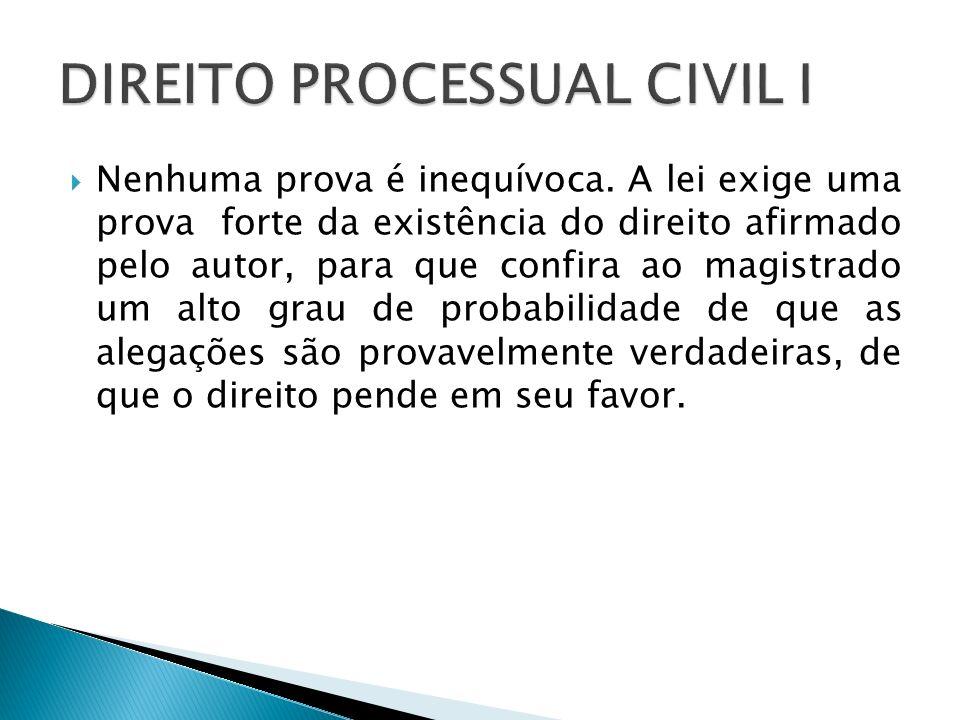 Nenhuma prova é inequívoca. A lei exige uma prova forte da existência do direito afirmado pelo autor, para que confira ao magistrado um alto grau de p