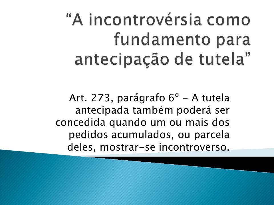 Art. 273, parágrafo 6º - A tutela antecipada também poderá ser concedida quando um ou mais dos pedidos acumulados, ou parcela deles, mostrar-se incont