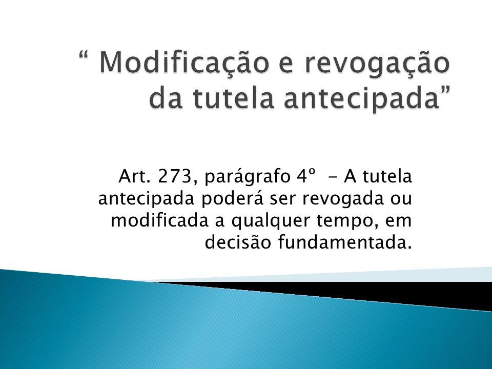 Art. 273, parágrafo 4º - A tutela antecipada poderá ser revogada ou modificada a qualquer tempo, em decisão fundamentada.