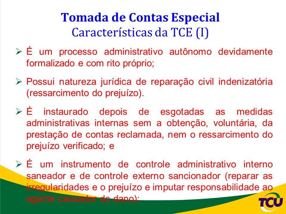 Tomada de Contas Especial Características da TCE (I) É um processo administrativo autônomo devidamente formalizado e com rito próprio; Possui natureza