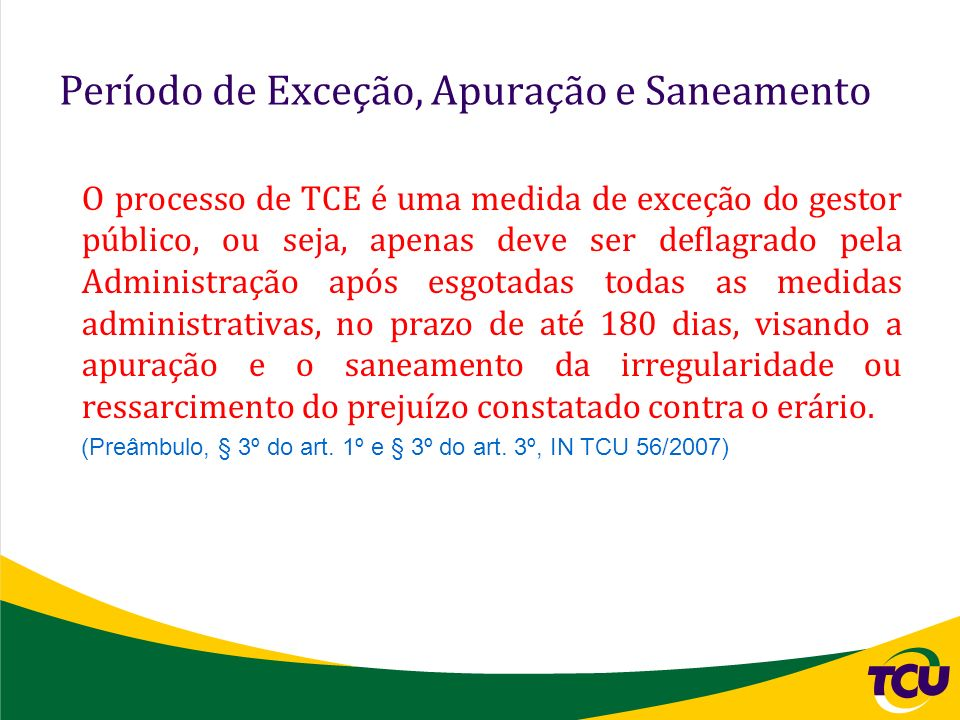 Período de Exceção, Apuração e Saneamento O processo de TCE é uma medida de exceção do gestor público, ou seja, apenas deve ser deflagrado pela Admini
