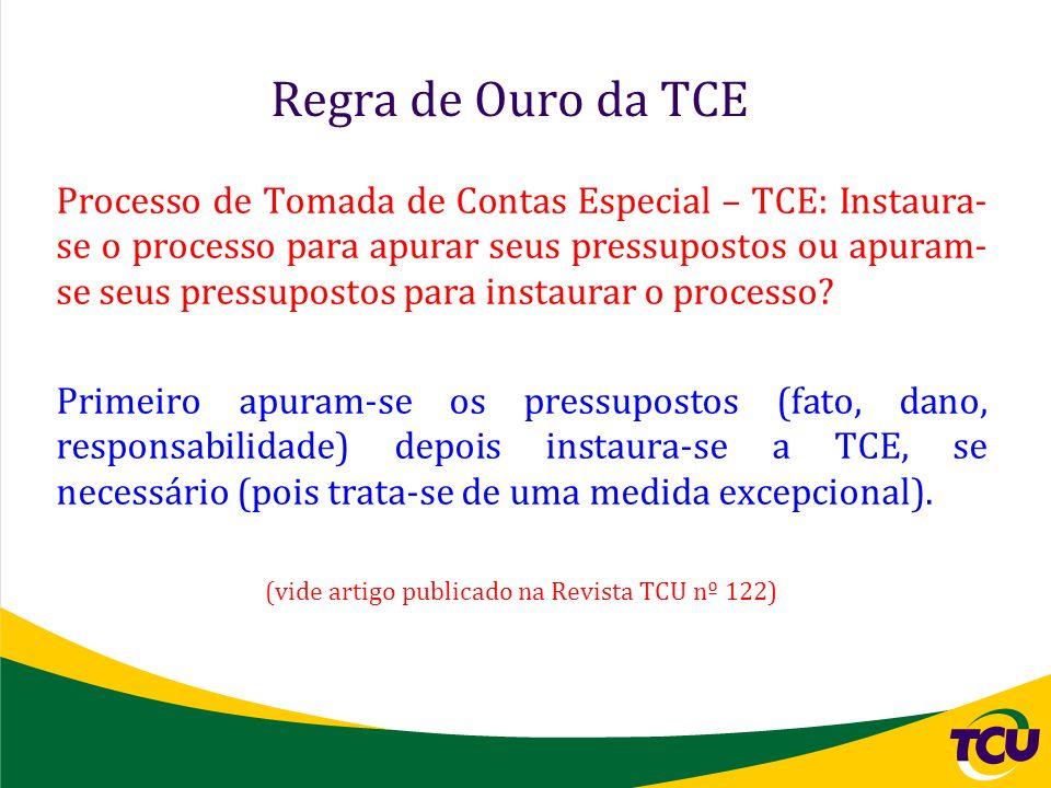 Regra de Ouro da TCE Processo de Tomada de Contas Especial – TCE: Instaura- se o processo para apurar seus pressupostos ou apuram- se seus pressuposto