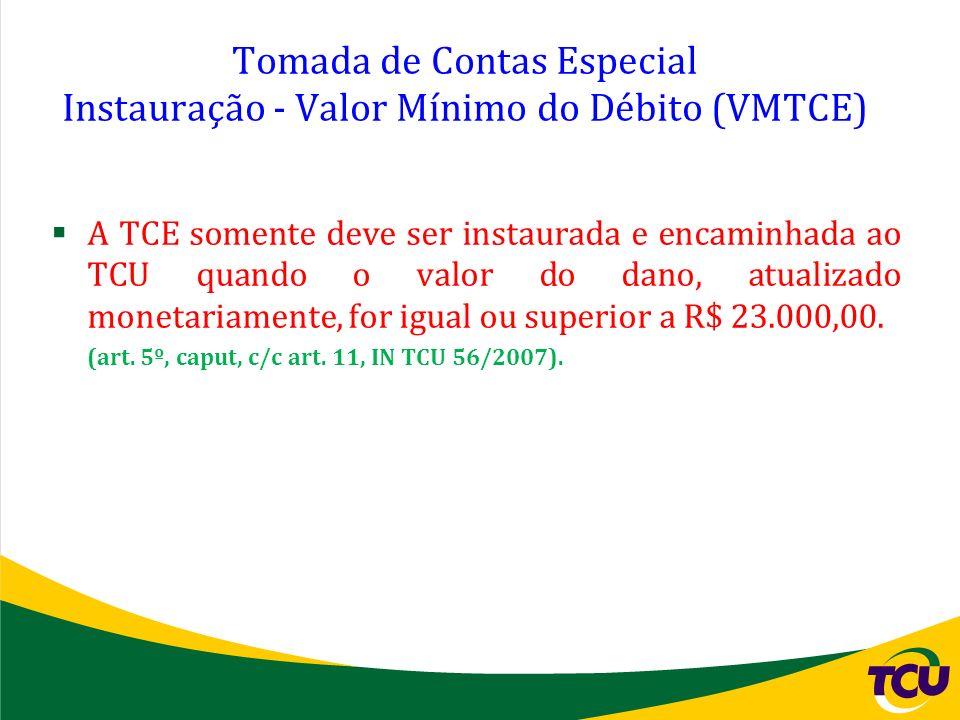 Tomada de Contas Especial Instauração - Valor Mínimo do Débito (VMTCE) A TCE somente deve ser instaurada e encaminhada ao TCU quando o valor do dano,