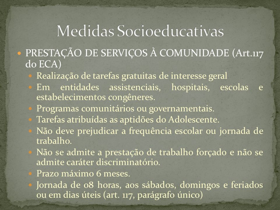 PRESTAÇÃO DE SERVIÇOS À COMUNIDADE (Art.117 do ECA) Realização de tarefas gratuitas de interesse geral Em entidades assistenciais, hospitais, escolas