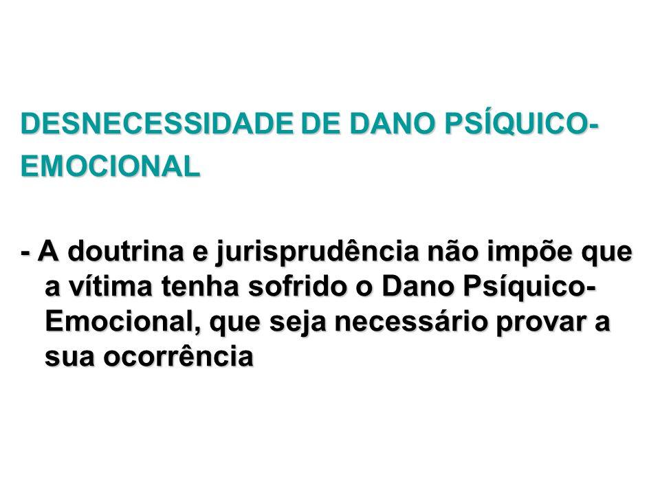 DESNECESSIDADE DE DANO PSÍQUICO- EMOCIONAL - A doutrina e jurisprudência não impõe que a vítima tenha sofrido o Dano Psíquico- Emocional, que seja nec