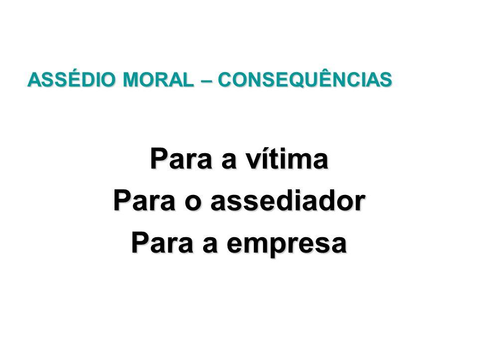 ASSÉDIO MORAL – CONSEQUÊNCIAS ASSÉDIO MORAL – CONSEQUÊNCIAS Para a vítima Para o assediador Para a empresa