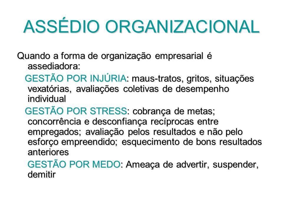 ASSÉDIO ORGANIZACIONAL Quando a forma de organização empresarial é assediadora: GESTÃO POR INJÚRIA: maus-tratos, gritos, situações vexatórias, avaliaç