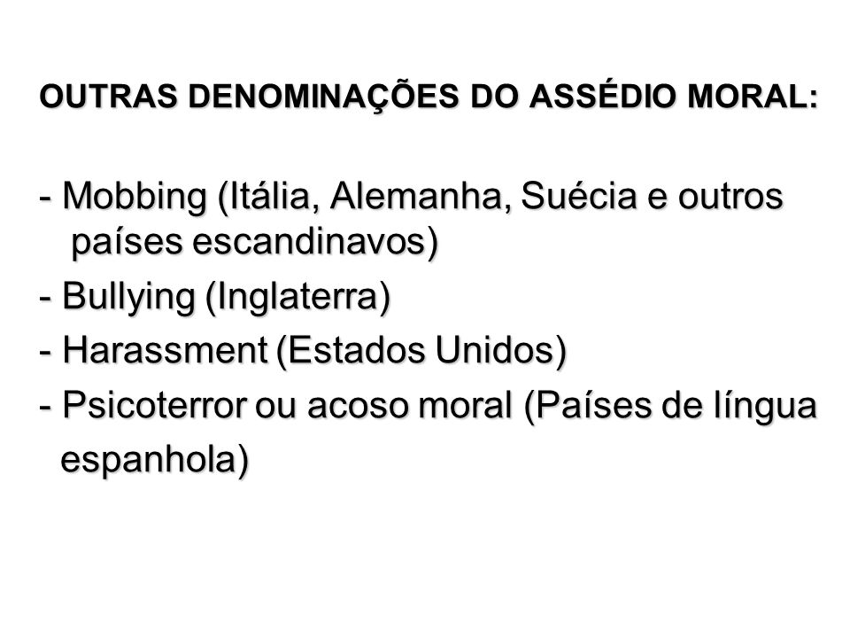 OUTRAS DENOMINAÇÕES DO ASSÉDIO MORAL: - Mobbing (Itália, Alemanha, Suécia e outros países escandinavos) - Bullying (Inglaterra) - Harassment (Estados