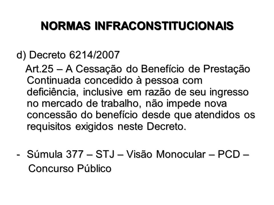 NORMAS INFRACONSTITUCIONAIS d) Decreto 6214/2007 Art.25 – A Cessação do Benefício de Prestação Continuada concedido à pessoa com deficiência, inclusiv