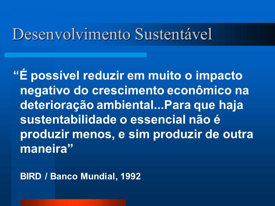 Desenvolvimento Sustentável É possível reduzir em muito o impacto negativo do crescimento econômico na deterioração ambiental...Para que haja sustenta