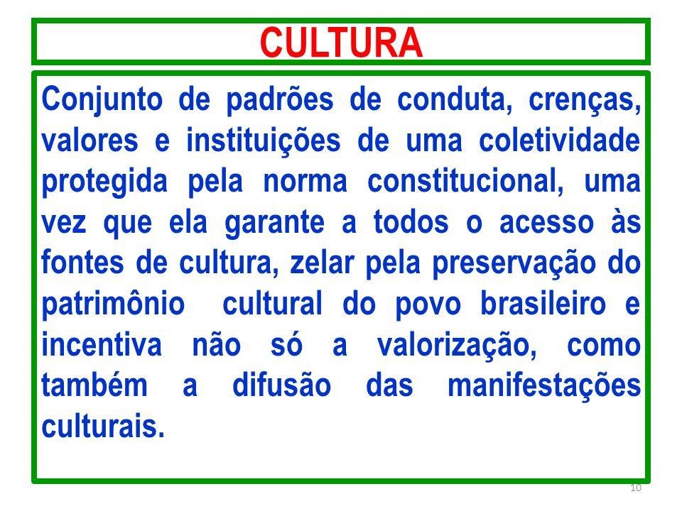 CULTURA Conjunto de padrões de conduta, crenças, valores e instituições de uma coletividade protegida pela norma constitucional, uma vez que ela garan