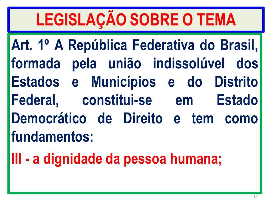 LEGISLAÇÃO SOBRE O TEMA Art. 1º A República Federativa do Brasil, formada pela união indissolúvel dos Estados e Municípios e do Distrito Federal, cons