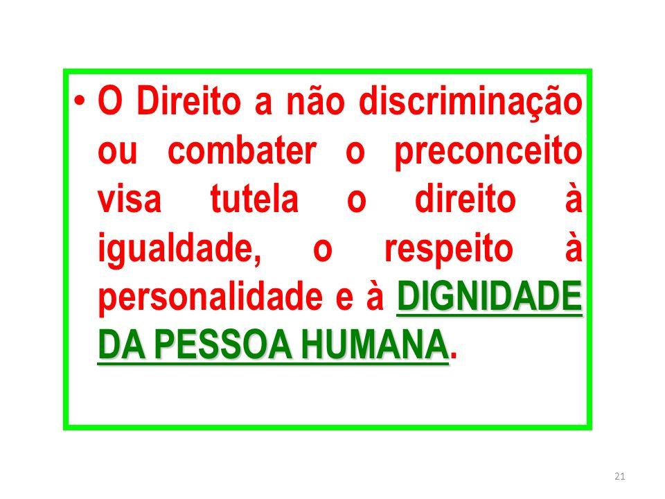 DIGNIDADE DA PESSOA HUMANA O Direito a não discriminação ou combater o preconceito visa tutela o direito à igualdade, o respeito à personalidade e à D