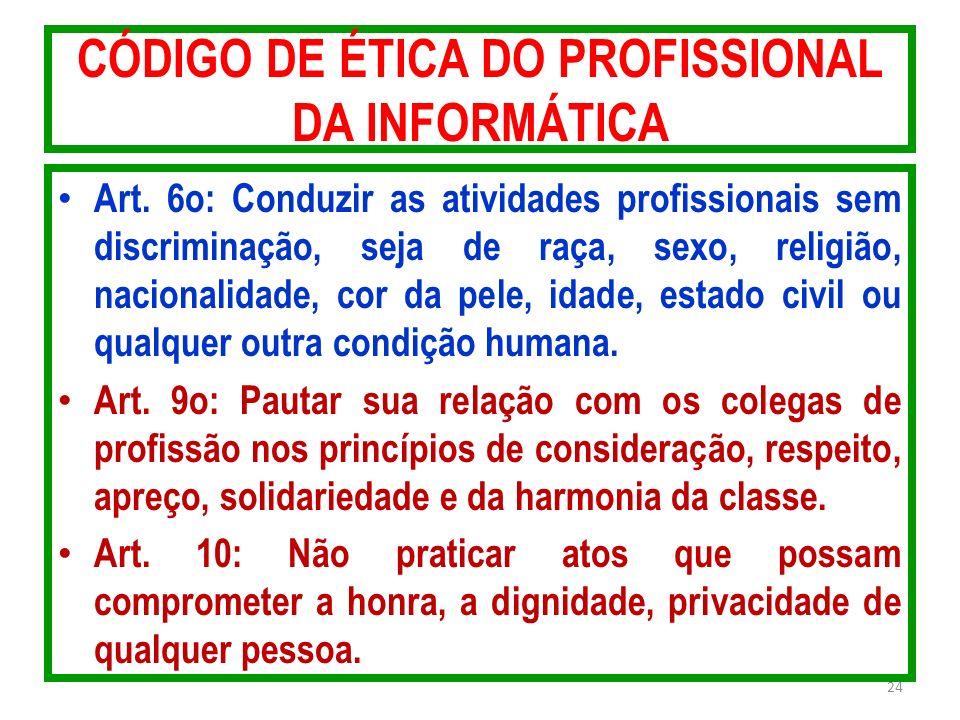 CÓDIGO DE ÉTICA DO PROFISSIONAL DA INFORMÁTICA Art. 6o: Conduzir as atividades profissionais sem discriminação, seja de raça, sexo, religião, nacional