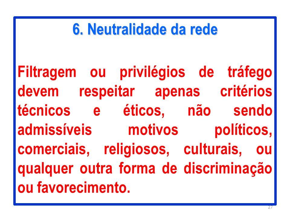 6. Neutralidade da rede Filtragem ou privilégios de tráfego devem respeitar apenas critérios técnicos e éticos, não sendo admissíveis motivos político