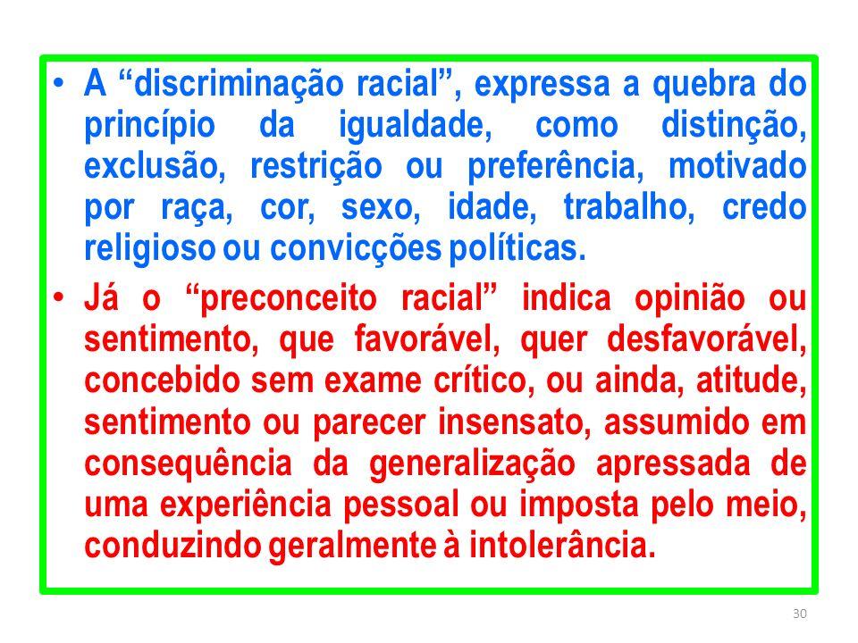 A discriminação racial, expressa a quebra do princípio da igualdade, como distinção, exclusão, restrição ou preferência, motivado por raça, cor, sexo,