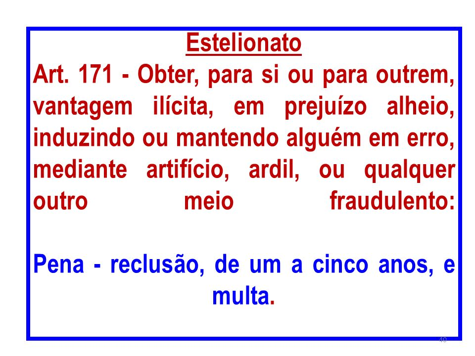 Estelionato Art. 171 - Obter, para si ou para outrem, vantagem ilícita, em prejuízo alheio, induzindo ou mantendo alguém em erro, mediante artifício,
