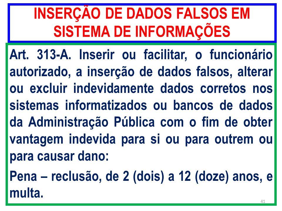 INSERÇÃO DE DADOS FALSOS EM SISTEMA DE INFORMAÇÕES Art. 313-A. Inserir ou facilitar, o funcionário autorizado, a inserção de dados falsos, alterar ou