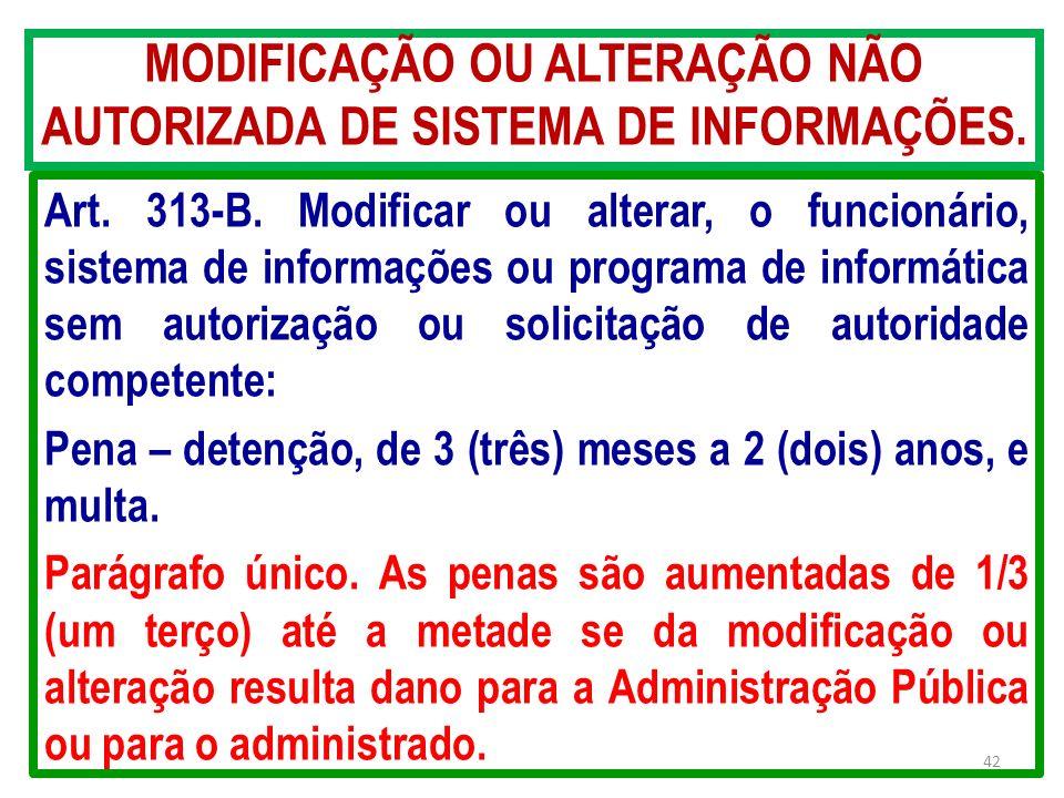 MODIFICAÇÃO OU ALTERAÇÃO NÃO AUTORIZADA DE SISTEMA DE INFORMAÇÕES. Art. 313-B. Modificar ou alterar, o funcionário, sistema de informações ou programa